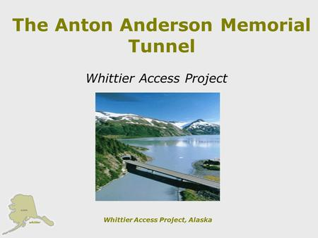 Whittier Access Project, Alaska The Anton Anderson Memorial Tunnel Whittier Access Project.