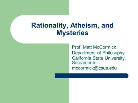 Rationality, Atheism, and Mysteries Prof. Matt McCormick Department of Philosophy California State University, Sacramento
