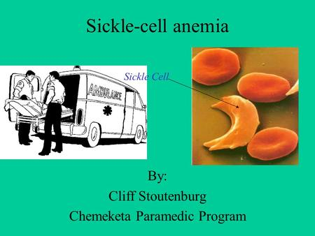 Sickle-cell anemia By: Cliff Stoutenburg Chemeketa Paramedic Program Sickle Cell.