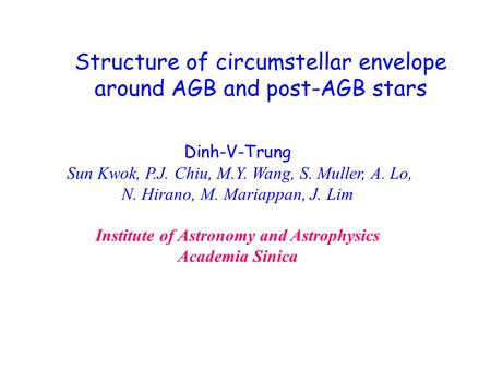 Structure of circumstellar envelope around AGB and post-AGB stars Dinh-V-Trung Sun Kwok, P.J. Chiu, M.Y. Wang, S. Muller, A. Lo, N. Hirano, M. Mariappan,