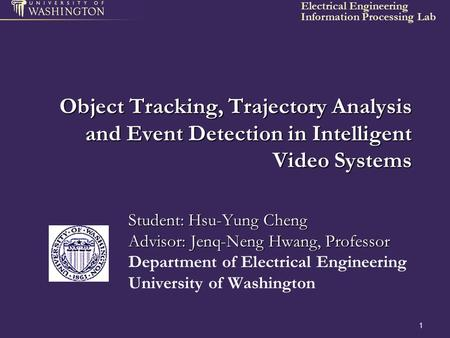 Information Processing Lab Electrical Engineering 1 Object Tracking, Trajectory Analysis and Event Detection in Intelligent Video Systems Student: Hsu-Yung.