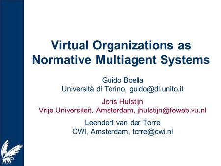 Virtual Organizations as Normative Multiagent Systems Guido Boella Università di Torino, Joris Hulstijn Vrije Universiteit, Amsterdam,