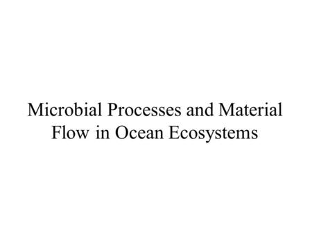 Microbial Processes and Material Flow in Ocean Ecosystems.