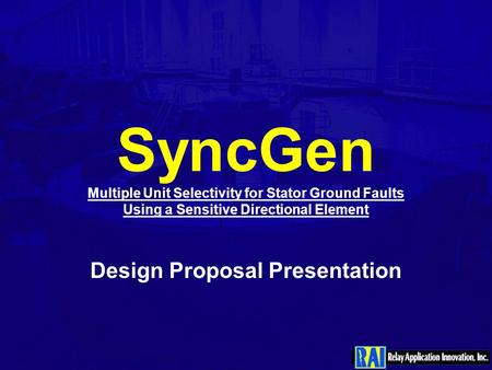 SyncGen Multiple Unit Selectivity for Stator Ground Faults Using a Sensitive Directional Element Design Proposal Presentation.