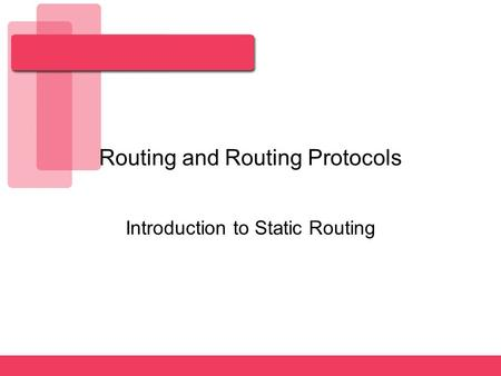 Routing and Routing Protocols Introduction to Static Routing.