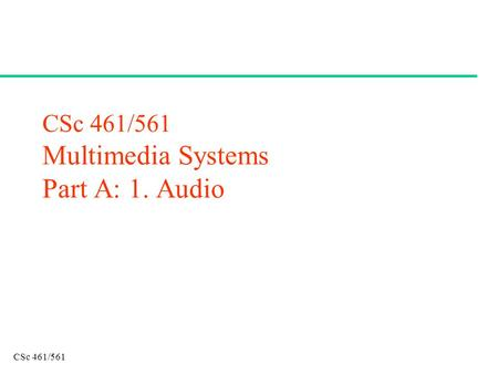 CSc 461/561 CSc 461/561 Multimedia Systems Part A: 1. Audio.