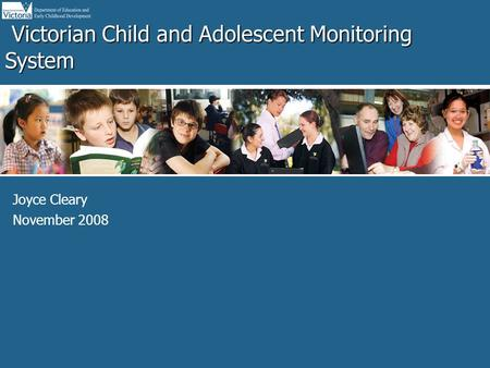 Office for Planning, Strategy and Coordination Victorian Child and Adolescent Monitoring System Victorian Child and Adolescent Monitoring System Joyce.