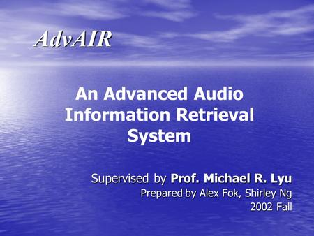 AdvAIR Supervised by Prof. Michael R. Lyu Prepared by Alex Fok, Shirley Ng 2002 Fall An Advanced Audio Information Retrieval System.