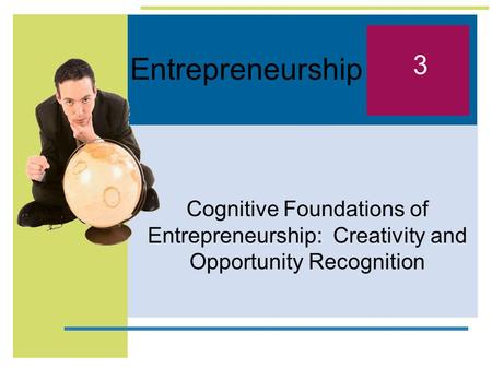 Entrepreneurship 3 Cognitive Foundations of Entrepreneurship: Creativity and Opportunity Recognition.
