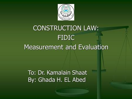 CONSTRUCTION LAW: FIDIC Measurement and Evaluation To: Dr. Kamalain Shaat By: Ghada H. EL Abed.