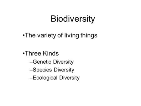 Biodiversity The variety of living things Three Kinds –Genetic Diversity –Species Diversity –Ecological Diversity.