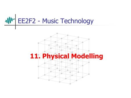 EE2F2 - Music Technology 11. Physical Modelling Introduction Some 'expressive instruments don't sound very convincing when sampled Examples: wind or.