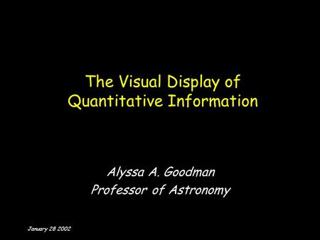 January 28 2002 The Visual Display of Quantitative Information Alyssa A. Goodman Professor of Astronomy.
