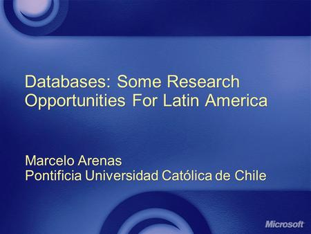 Databases: Some Research Opportunities For Latin America Marcelo Arenas Pontificia Universidad Católica de Chile Marcelo Arenas Pontificia Universidad.