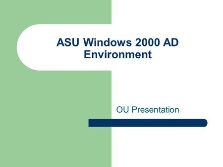 ASU Windows 2000 AD Environment OU Presentation. Agenda OU structure Domain Admin Support OU Administrator Control/Access Migration from NT to W2K OU.