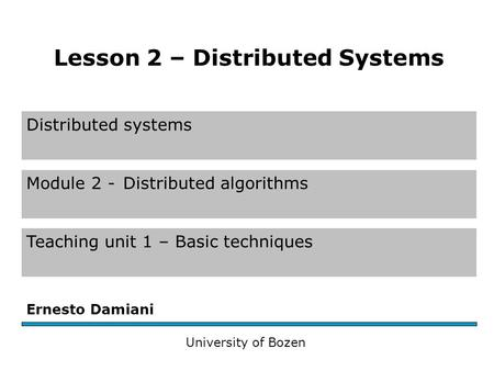 Distributed systems Module 2 -Distributed algorithms Teaching unit 1 – Basic techniques Ernesto Damiani University of Bozen Lesson 2 – Distributed Systems.