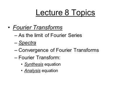Lecture 8 Topics Fourier Transforms –As the limit of Fourier Series –Spectra –Convergence of Fourier Transforms –Fourier Transform: Synthesis equation.
