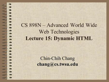 CS 898N – Advanced World Wide Web Technologies Lecture 15: Dynamic HTML Chin-Chih Chang