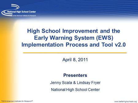 © 2010 American Institutes for Research ® April 8, 2011 Presenters Jenny Scala & Lindsay Fryer National High School Center High School Improvement and.