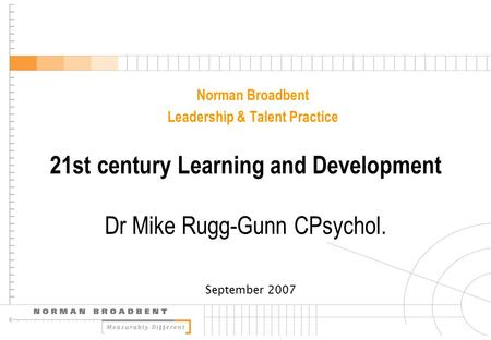 Norman Broadbent Leadership & Talent Practice September 2007 21st century Learning and Development Dr Mike Rugg-Gunn CPsychol.
