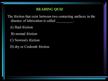 READING QUIZ The friction that exist between two contacting surfaces in the absence of lubrication is called _________. A) fluid friction B) normal friction.