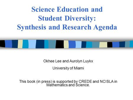 Science Education and Student Diversity: Synthesis and Research Agenda Okhee Lee and Aurolyn Luykx University of Miami This book (in press) is supported.