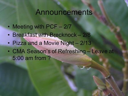 Announcements Meeting with PCF – 2/7 Breakfast with Brecknock – 2/8 Pizza and a Movie Night – 2/13 CMA Season's of Refreshing – Leave at 5:00 am from ?