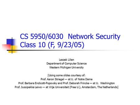 CS 5950/6030 Network Security Class 10 (F, 9/23/05) Leszek Lilien Department of Computer Science Western Michigan University [Using some slides courtesy.