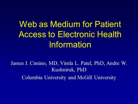 Web as Medium for Patient Access to Electronic Health Information James J. Cimino, MD, Vimla L. Patel, PhD, Andre W. Kushniruk, PhD Columbia University.