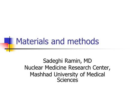 Materials and methods Sadeghi Ramin, MD Nuclear Medicine Research Center, Mashhad University of Medical Sciences.