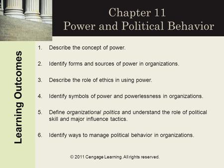 Learning Outcomes © 2011 Cengage Learning. All rights reserved. Chapter 11 Power and Political Behavior 1.Describe the concept of power. 2.Identify forms.