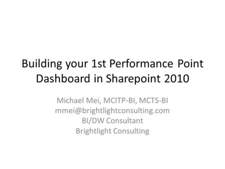 Building your 1st Performance Point Dashboard in Sharepoint 2010 Michael Mei, MCITP-BI, MCTS-BI BI/DW Consultant Brightlight.