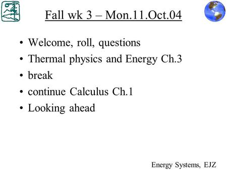 Fall wk 3 – Mon.11.Oct.04 Welcome, roll, questions Thermal physics and Energy Ch.3 break continue Calculus Ch.1 Looking ahead Energy Systems, EJZ.