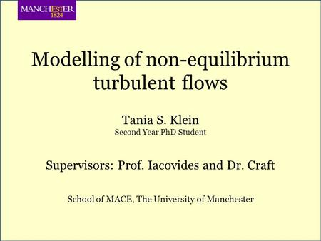 Modelling of non-equilibrium turbulent flows Tania S. Klein Second Year PhD Student Supervisors: Prof. Iacovides and Dr. Craft School of MACE, The University.