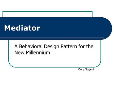 Mediator A Behavioral Design Pattern for the New Millennium Cory Nugent.