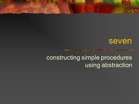 Seven constructing simple procedures using abstraction.