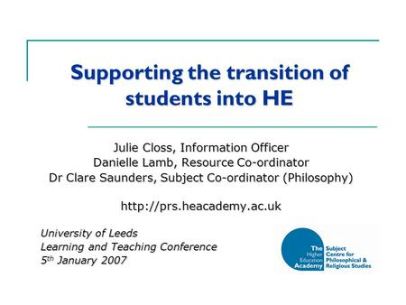 Supporting the transition of students into HE Julie Closs, Information Officer Danielle Lamb, Resource Co-ordinator Dr Clare Saunders, Subject Co-ordinator.