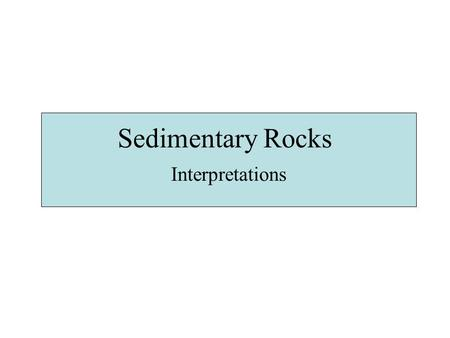 Sedimentary Rocks Interpretations. What do Sedimentary Rocks Record? Source of sediment Erosion and Transport Agent Distance of Transport Depositional.