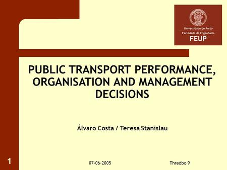 07-06-2005Thredbo 9 1 PUBLIC TRANSPORT PERFORMANCE, ORGANISATION AND MANAGEMENT DECISIONS Álvaro Costa / Teresa Stanislau.