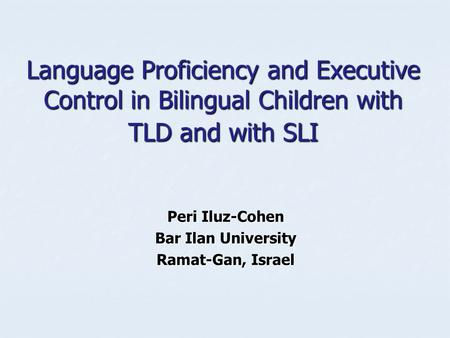 Language Proficiency and Executive Control in Bilingual Children with TLD and with SLI Peri Iluz-Cohen Bar Ilan University Ramat-Gan, Israel.