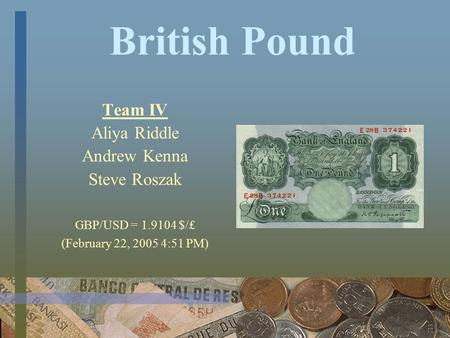 British Pound Team IV Aliya Riddle Andrew Kenna Steve Roszak GBP/USD = 1.9104 $/₤ (February 22, 2005 4:51 PM)