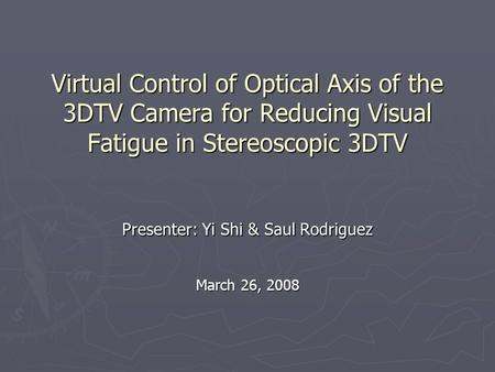 Virtual Control of Optical Axis of the 3DTV Camera for Reducing Visual Fatigue in Stereoscopic 3DTV Presenter: Yi Shi & Saul Rodriguez March 26, 2008.