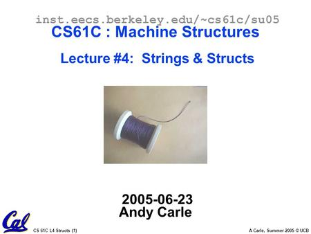 CS 61C L4 Structs (1) A Carle, Summer 2005 © UCB inst.eecs.berkeley.edu/~cs61c/su05 CS61C : Machine Structures Lecture #4: Strings & Structs 2005-06-23.