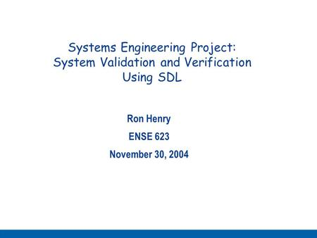Systems Engineering Project: System Validation and Verification Using SDL Ron Henry ENSE 623 November 30, 2004.