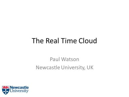 The Real Time Cloud Paul Watson Newcastle University, UK.