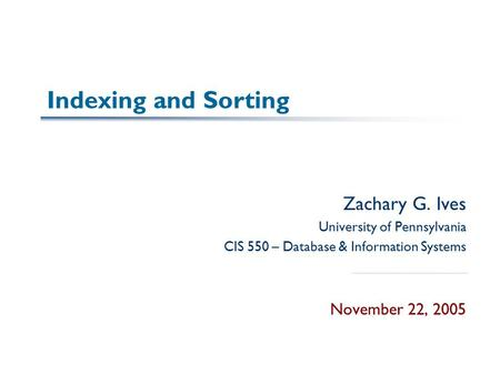 Indexing and Sorting Zachary G. Ives University of Pennsylvania CIS 550 – Database & Information Systems November 22, 2005.