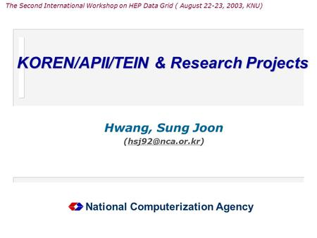 KOREN/APII/TEIN & Research Projects Hwang, Sung Joon National Computerization Agency The Second International Workshop on HEP Data Grid.