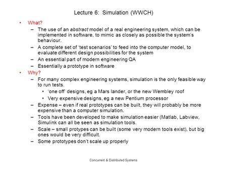 Concurrent & Distributed Systems Lecture 6: Simulation (WWCH) What? –The use of an abstract model of a real engineering system, which can be implemented.