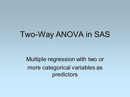 Two-Way ANOVA in SAS Multiple regression with two or