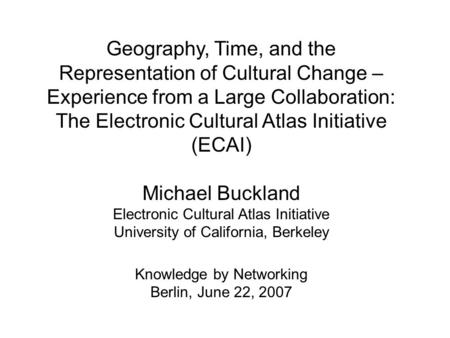 Geography, Time, and the Representation of Cultural Change – Experience from a Large Collaboration: The Electronic Cultural Atlas Initiative (ECAI) Michael.